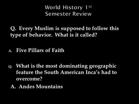 Q. Every Muslim is supposed to follow this type of behavior. What is it called? A. Five Pillars of Faith Q. What is the most dominating geographic feature.