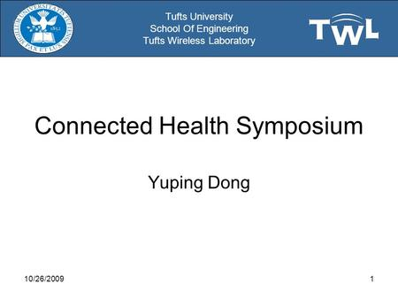 Tufts University School Of Engineering Tufts Wireless Laboratory Connected Health Symposium Yuping Dong 10/26/20091.