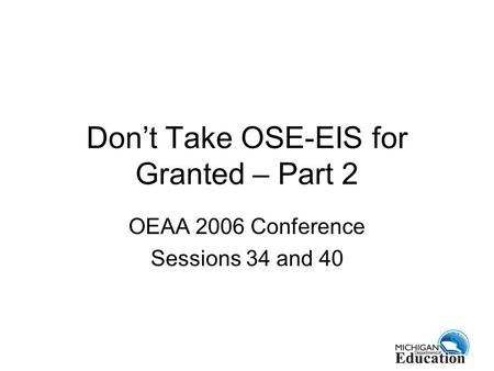 Don't Take OSE-EIS for Granted – Part 2 OEAA 2006 Conference Sessions 34 and 40.