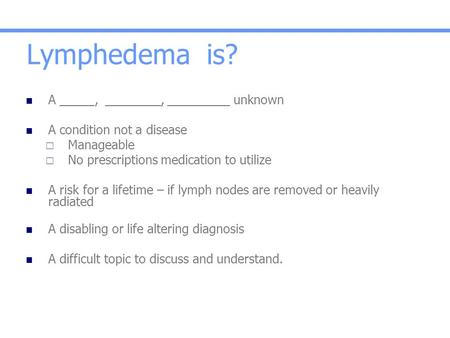 Lymphedema is? A _____, ________, _________ unknown A condition not a disease  Manageable  No prescriptions medication to utilize A risk for a lifetime.
