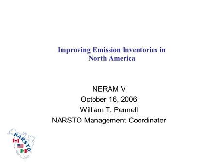 Improving Emission Inventories in North America NERAM V October 16, 2006 William T. Pennell NARSTO Management Coordinator.