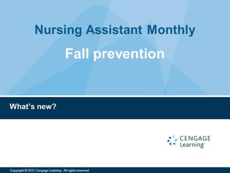 Nursing Assistant Monthly Copyright © 2013 Cengage Learning. All rights reserved. What's new? Fall prevention.