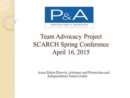 Team Advocacy Project SCARCH Spring Conference April 16, 2015 Anna Maria Darwin, Attorney and Protection and Independence Team Leader.