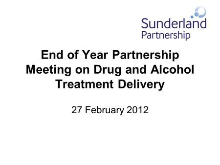 End of Year Partnership Meeting on Drug and Alcohol Treatment Delivery 27 February 2012.
