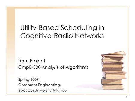 Utility Based Scheduling in Cognitive Radio Networks Term Project CmpE-300 Analysis of Algorithms Spring 2009 Computer Engineering, Boğaziçi University,