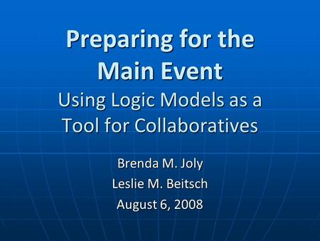 Preparing for the Main Event Using Logic Models as a Tool for Collaboratives Brenda M. Joly Leslie M. Beitsch August 6, 2008.