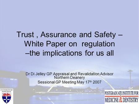 Trust, Assurance and Safety – White Paper on regulation –the implications for us all Dr Di Jelley GP Appraisal and Revalidation Advisor Northern Deanery.