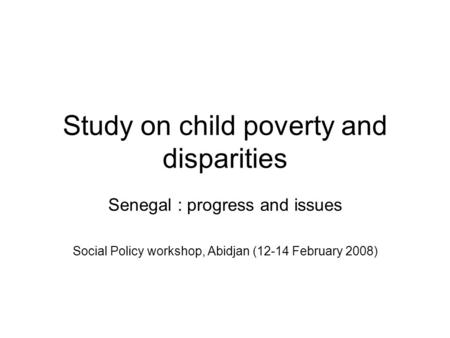 Study on child poverty and disparities Senegal : progress and issues Social Policy workshop, Abidjan (12-14 February 2008)