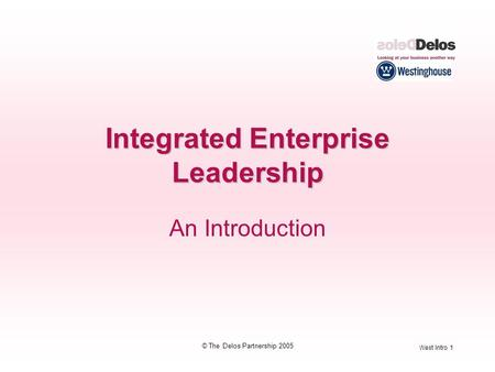 West Intro 1 © The Delos Partnership 2005 Integrated Enterprise Leadership An Introduction.