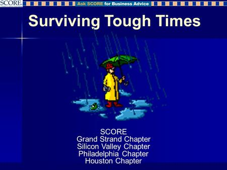 Surviving Tough Times SCORE Grand Strand Chapter Silicon Valley Chapter Philadelphia Chapter Houston Chapter.