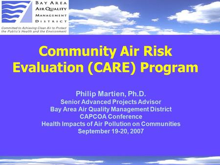 Community Air Risk Evaluation (CARE) Program Philip Martien, Ph.D. Senior Advanced Projects Advisor Bay Area Air Quality Management District CAPCOA Conference.