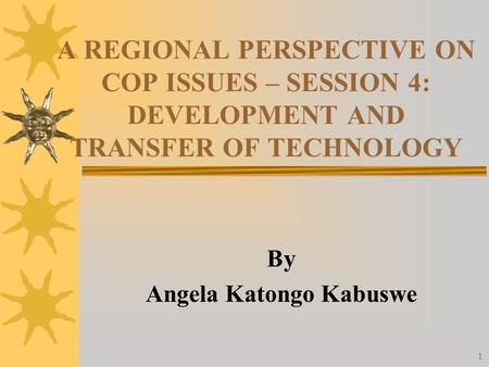 1 A REGIONAL PERSPECTIVE ON COP ISSUES – SESSION 4: DEVELOPMENT AND TRANSFER OF TECHNOLOGY By Angela Katongo Kabuswe.