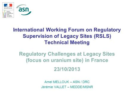 1 International Working Forum on Regulatory Supervision of Legacy Sites (RSLS) Technical Meeting Amel MELLOUK – ASN / DRC Jérémie VALLET – MEDDE/MSNR Regulatory.