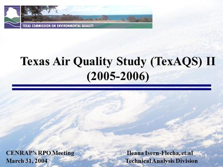 CENRAP's RPO Meeting Ileana Isern-Flecha, et.al March 31, 2004 Technical Analysis Division Texas Air Quality Study (TexAQS) II (2005-2006)