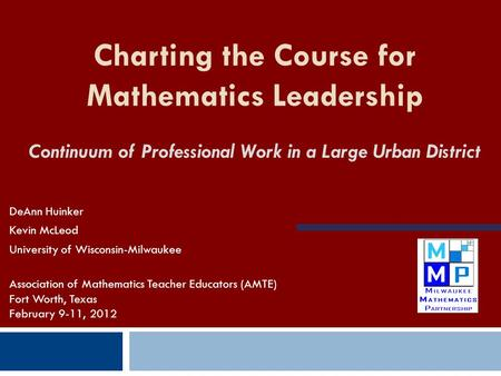 Charting the Course for Mathematics Leadership Continuum of Professional Work in a Large Urban District DeAnn Huinker Kevin McLeod University of Wisconsin-Milwaukee.