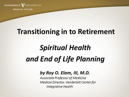 Transitioning in to Retirement Spiritual Health and End of Life Planning by Roy O. Elam, III, M.D. Associate Professor of Medicine Medical Director, Vanderbilt.