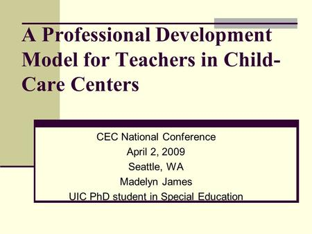 A Professional Development Model for Teachers in Child- Care Centers CEC National Conference April 2, 2009 Seattle, WA Madelyn James UIC PhD student in.