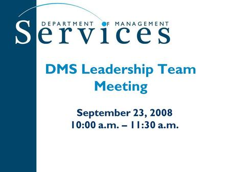 DMS Leadership Team Meeting September 23, 2008 10:00 a.m. – 11:30 a.m.