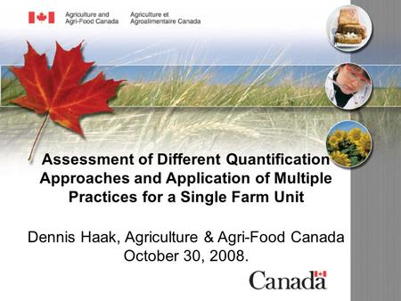 Assessment of Different Quantification Approaches and Application of Multiple Practices for a Single Farm Unit Dennis Haak, Agriculture & Agri-Food Canada.