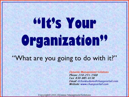 "Copyright© 2003, Dynamic Management Solutions ""It's Your Organization"" ""What are you going to do with it?"" Dynamic Management Solutions Phone: 210-215-1568."