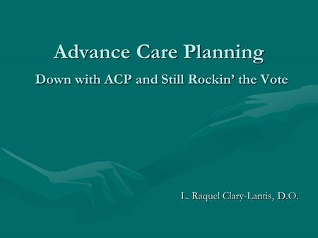 Advance Care Planning Down with ACP and Still Rockin' the Vote L. Raquel Clary-Lantis, D.O.