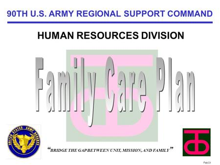 "Feb 01 FAMILY PROGRAMS OFFICE "" BRIDGE THE GAP BETWEEN UNIT, MISSION, AND FAMILY "" 90TH U.S. ARMY REGIONAL SUPPORT COMMAND HUMAN RESOURCES DIVISION."