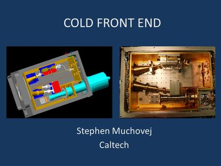 COLD FRONT END Stephen Muchovej Caltech. CONSIDERATIONS RF System Itself Physical Considerations Packaging Mounting.