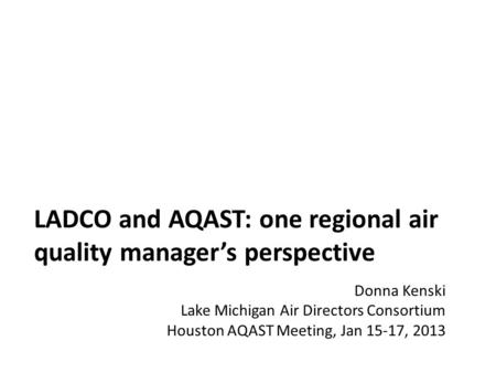 LADCO and AQAST: one regional air quality manager's perspective Donna Kenski Lake Michigan Air Directors Consortium Houston AQAST Meeting, Jan 15-17, 2013.