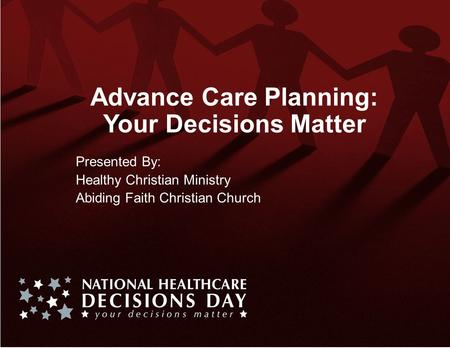 Advance Care Planning: Your Decisions Matter Presented By: Healthy Christian Ministry Abiding Faith Christian Church.
