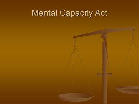 Mental Capacity Act. Mental Capacity Act Overview The Mental Capacity Act implemented in two stages in April and October 2007 The Mental Capacity Act.