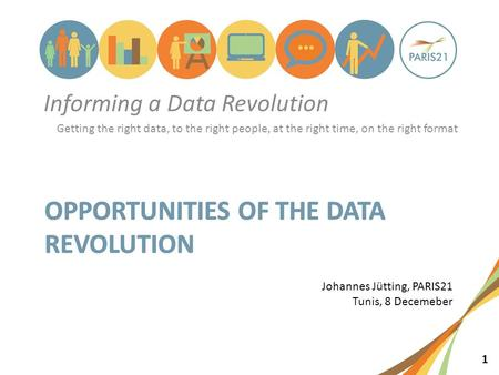 1 Informing a Data Revolution Getting the right data, to the right people, at the right time, on the right format Johannes Jütting, PARIS21 Tunis, 8 Decemeber.