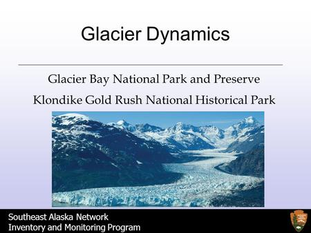 Southeast Alaska Network Inventory and Monitoring Program Glacier Dynamics Glacier Bay National Park and Preserve Klondike Gold Rush National Historical.