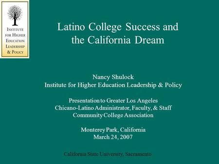 California State University, Sacramento Nancy Shulock Institute for Higher Education Leadership & Policy Presentation to Greater Los Angeles Chicano-Latino.