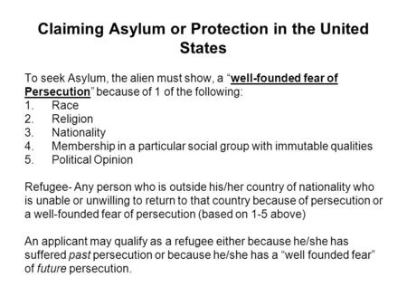 "Claiming Asylum or Protection in the United States To seek Asylum, the alien must show, a ""well-founded fear of Persecution"" because of 1 of the following:"