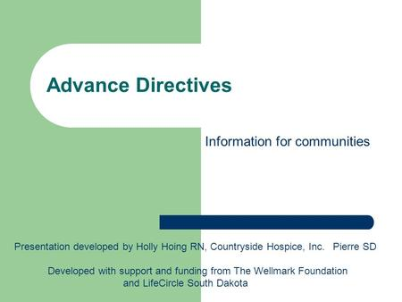 Advance Directives Presentation developed by Holly Hoing RN, Countryside Hospice, Inc. Pierre SD Developed with support and funding from The Wellmark Foundation.