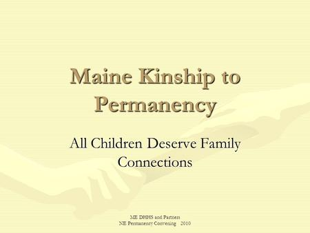 ME DHHS and Partners NE Permanency Convening 2010 Maine Kinship to Permanency All Children Deserve Family Connections.