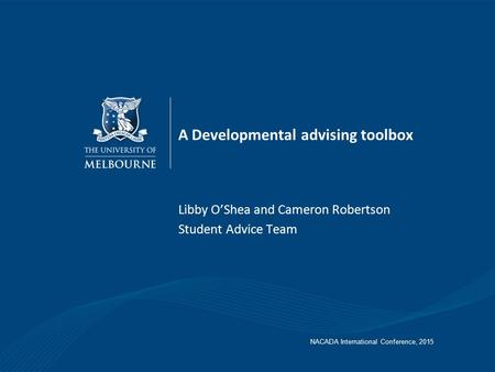 A Developmental advising toolbox Libby O'Shea and Cameron Robertson Student Advice Team NACADA International Conference, 2015.