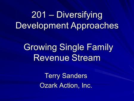 201 – Diversifying Development Approaches Growing Single Family Revenue Stream Terry Sanders Ozark Action, Inc.