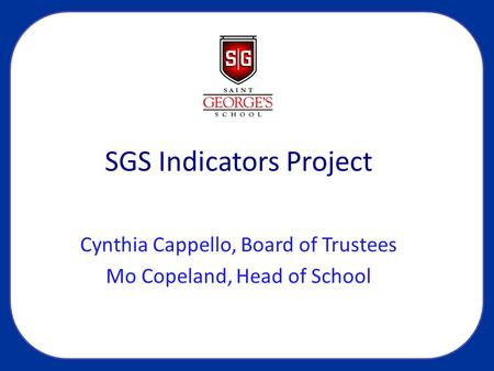 SGS Indicators Project Cynthia Cappello, Board of Trustees Mo Copeland, Head of School.