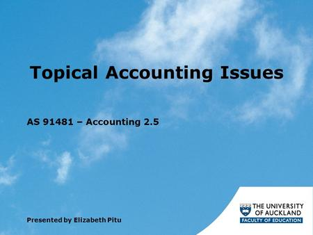 Topical Accounting Issues AS 91481 – Accounting 2.5 Presented by Elizabeth Pitu.