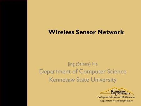 Wireless Sensor Network Jing (Selena) He Department of Computer Science Kennesaw State University.