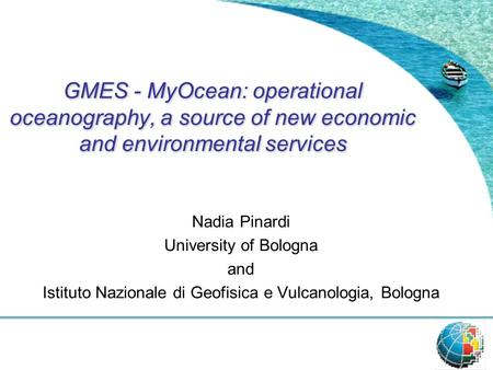 GMES - MyOcean: operational oceanography, a source of new economic and environmental services Nadia Pinardi University of Bologna and Istituto Nazionale.