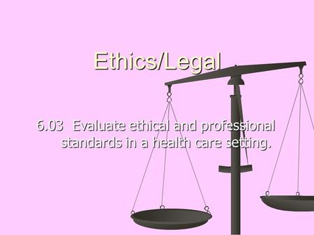 Ethics/Legal 6.03 Evaluate ethical and professional standards in a health care setting.