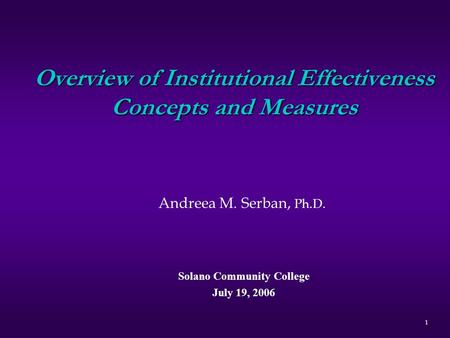 Overview of Institutional Effectiveness Concepts and Measures Andreea M. Serban, Ph.D. Solano Community College July 19, 2006 1.