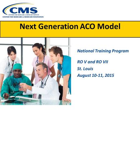 Next Generation ACO Model National Training Program RO V and RO VII St. Louis August 10-11, 2015.