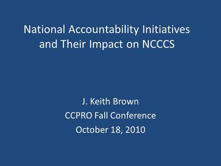 National Accountability Initiatives and Their Impact on NCCCS J. Keith Brown CCPRO Fall Conference October 18, 2010.