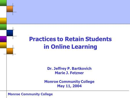 Monroe Community College Practices to Retain Students in Online Learning Dr. Jeffrey P. Bartkovich Marie J. Fetzner Monroe Community College May 11, 2004.