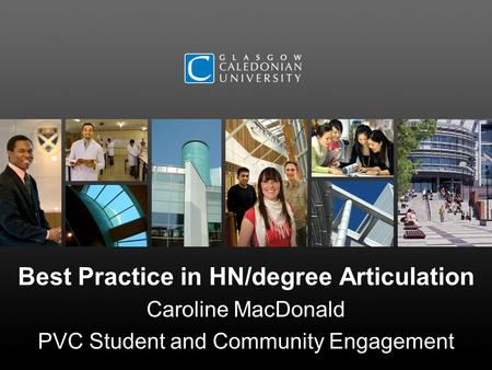 Best Practice in HN/degree Articulation Caroline MacDonald PVC Student and Community Engagement.