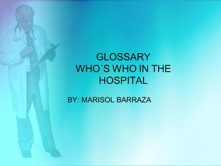 GLOSSARY WHO´S WHO IN THE HOSPITAL BY: MARISOL BARRAZA.