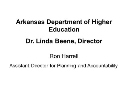 Ron Harrell Assistant Director for Planning and Accountability Arkansas Department of Higher Education Dr. Linda Beene, Director.